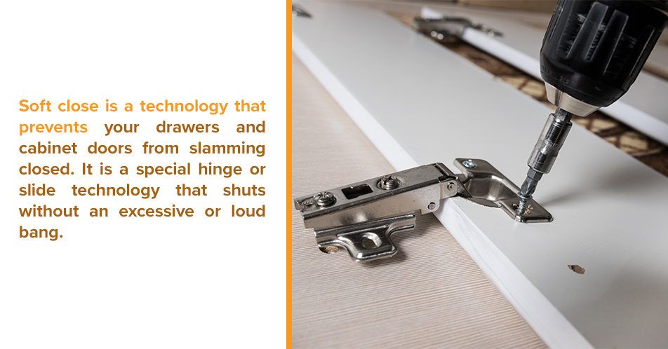 Soft close is a technology that prevents your drawers and cabinet doors from slamming closed. It is a special hinge or slide technology that shuts without an excessive or loud bang.