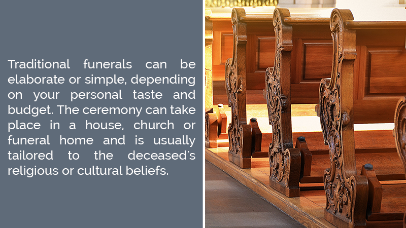 Traditional funerals can be elaborate or simple, depending on your personal taste and budget. The ceremony can take place in a house, church or funeral home and is usually tailored to the deceased's religious or cultural beliefs.
