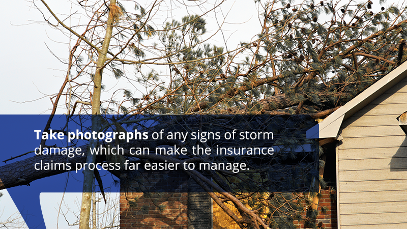Take photographs of any signs of storm damage, which can make the insurance claims process far easier to manage.