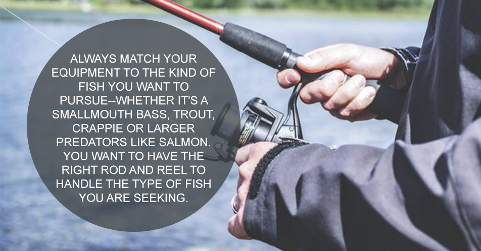 Always match your equipment to the kind of fish you want to pursue--whether it's a smallmouth bass, trout, crappie or larger predators like salmon. You want to have the right rod and reel to handle the type of fish you are seeking.