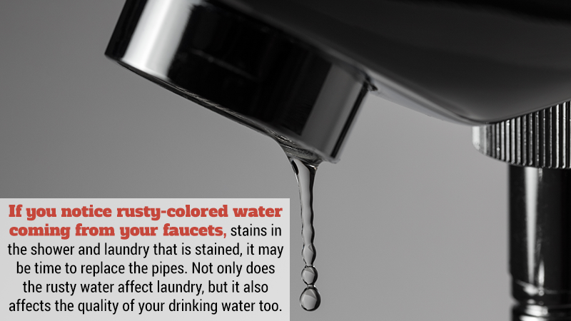 If you notice rusty-colored water coming from your faucets, stains in the shower and laundry that is stained, it may be time to replace the pipes. Not only does the rusty water affect laundry, but it also affects the quality of your drinking water too.