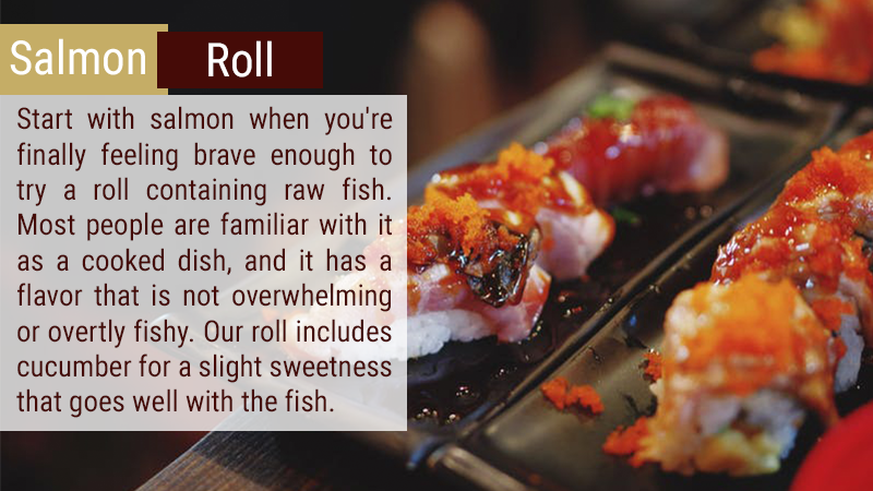 Start with salmon when you're finally feeling brave enough to try a roll containing raw fish. Most people are familiar with it as a cooked dish, and it has a flavor that is not overwhelming or overtly fishy. Our roll includes cucumber for a slight sweetness that goes well with the fish.
