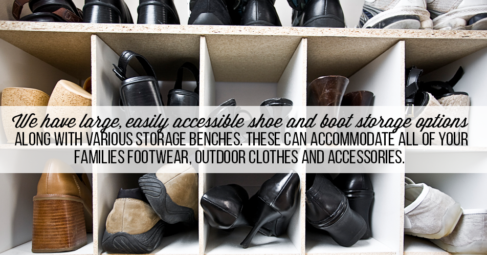 We have large, easily accessible shoe and boot storage options along with various storage benches. These can accommodate all of your families footwear, outdoor clothes and accessories.