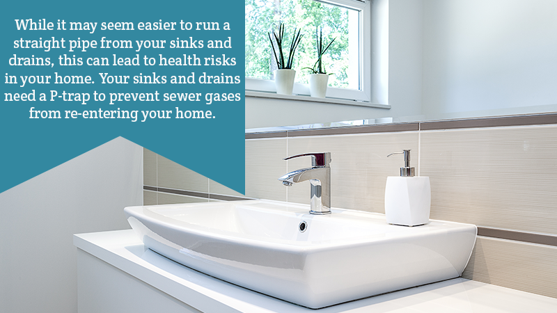 While it may seem easier to run a straight pipe from your sinks and drains, this can lead to health risks in your home. Your sinks and drains need a P-trap to prevent sewer gases from re-entering your home.