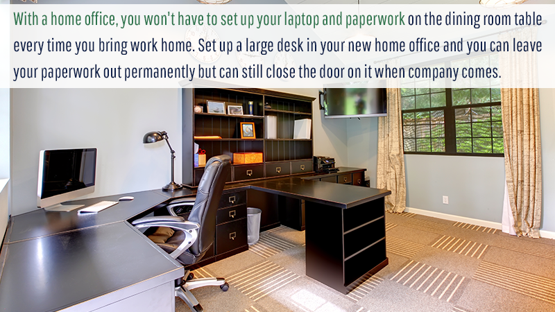 With a home office, you won't have to set up your laptop and paperwork on the dining room table every time you bring work home. Set up a large desk in your new home office and you can leave your paperwork out permanently but can still close the door on it when company comes.