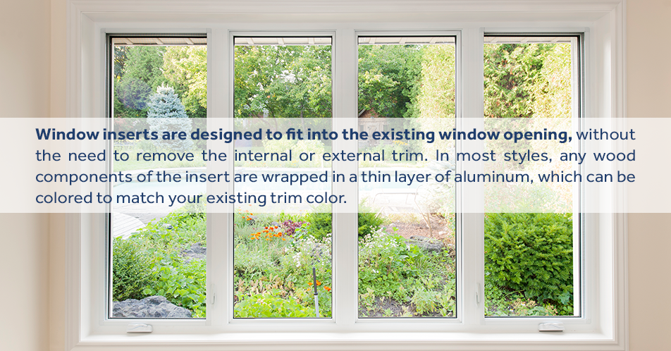 Window inserts are designed to fit into the existing window opening, without the need to remove the internal or external trim. In most styles, any wood components of the insert are wrapped in a thin layer of aluminum, which can be colored to match your existing trim color.