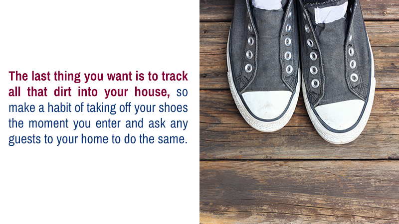 The last thing you want is to track all that dirt into your house, so make a habit of taking off your shoes the moment you enter and ask any guests to your home to do the same.