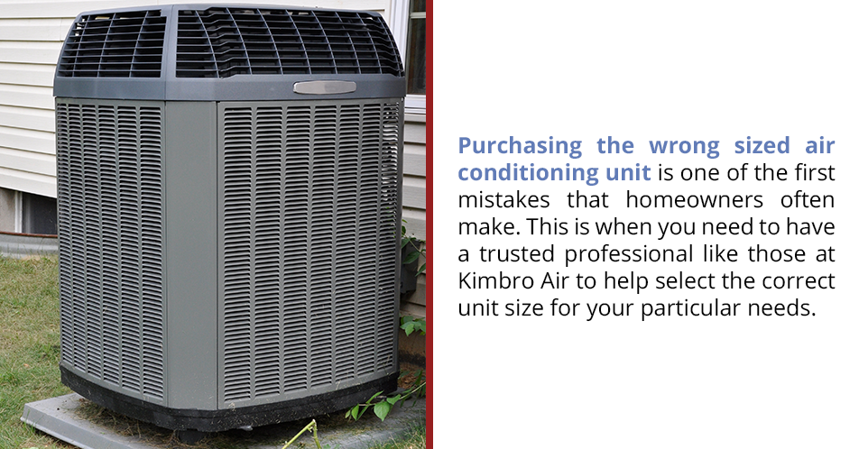 Purchasing the wrong sized air conditioning unit is one of the first mistakes that homeowners often make. This is when you need to have a trusted professional like those at Kimbro Air to help select the correct unit size for your particular needs.