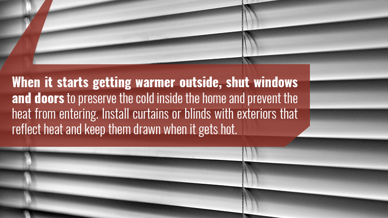 When it starts getting warmer outside, shut windows and doors to preserve the cold inside the home and prevent the heat from entering. Install curtains or blinds with exteriors that reflect heat and keep them drawn when it gets hot.