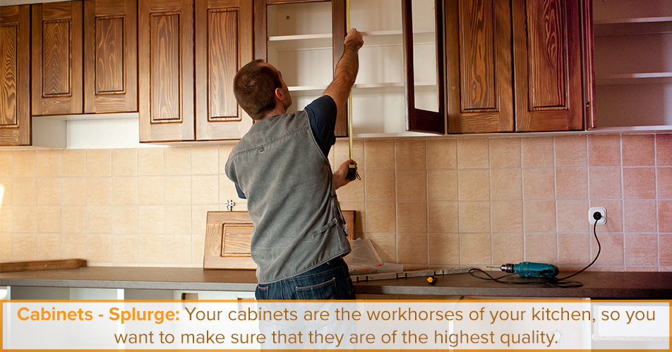 Cabinets - Splurge: Your cabinets are the workhorses of your kitchen, so you want to make sure that they are of the highest quality.