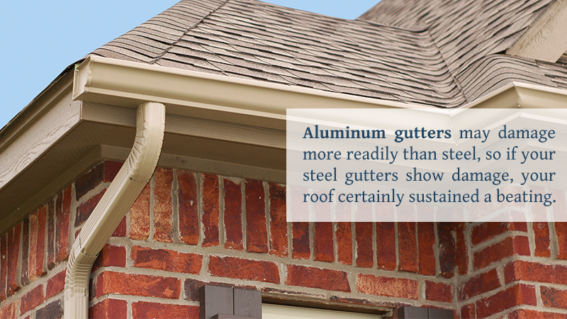 Aluminum gutters may damage more readily than steel, so if your steel gutters show damage, your roof certainly sustained a beating.