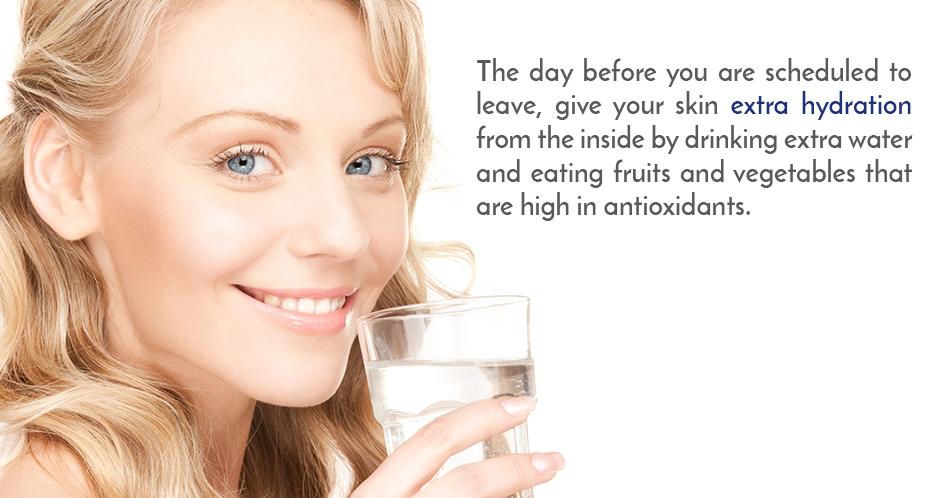 The day before you are scheduled to leave, give your skin extra hydration from the inside by drinking extra water and eating fruits and vegetables that are high in antioxidants.