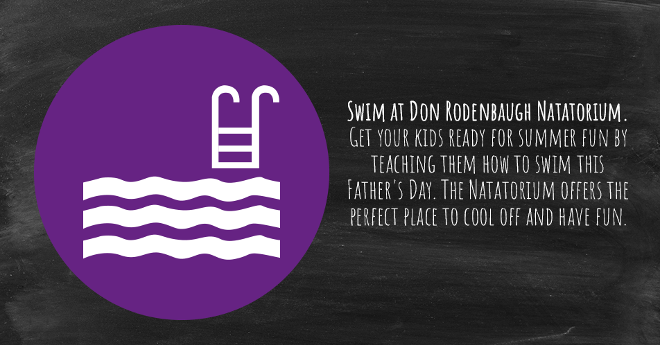 Swim at Don Rodenbaugh Natatorium. Get your kids ready for summer fun by teaching them how to swim this Father's Day. The Natatorium offers the perfect place to cool off and have fun.