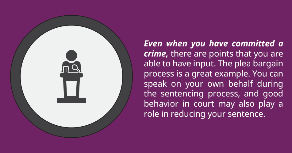 Even when you have committed a crime, there are points that you are able to have input. The plea bargain process is a great example. You can speak on your own behalf during the sentencing process, and good behavior in court may also play a role in reducing your sentence.
