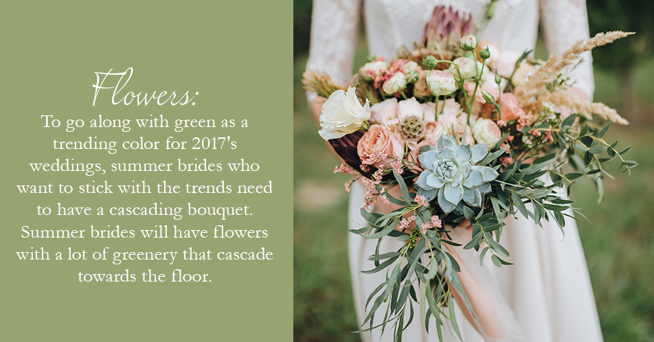 To go along with green as a trending color for 2017's weddings, summer brides who want to stick with the trends need to have a cascading bouquet. Summer brides will have flowers with a lot of greenery that cascade towards the floor.