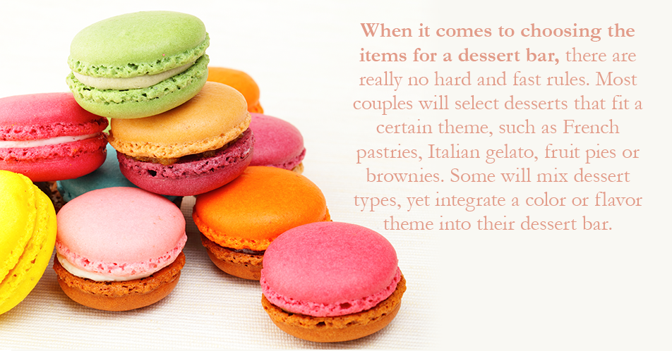 When it comes to choosing the items for a dessert bar, there are really no hard and fast rules. Most couples will select desserts that fit a certain theme, such as French pastries, Italian gelato, fruit pies or brownies. Some will mix dessert types, yet integrate a color or flavor theme into their dessert bar.