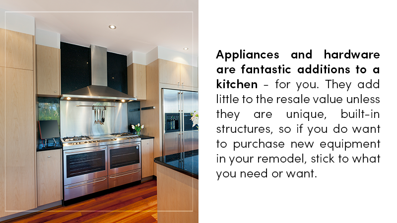 Appliances and hardware are fantastic additions to a kitchen - for you. They add little to the resale value unless they are unique, built-in structures, so if you do want to purchase new equipment in your remodel, stick to what you need or want.