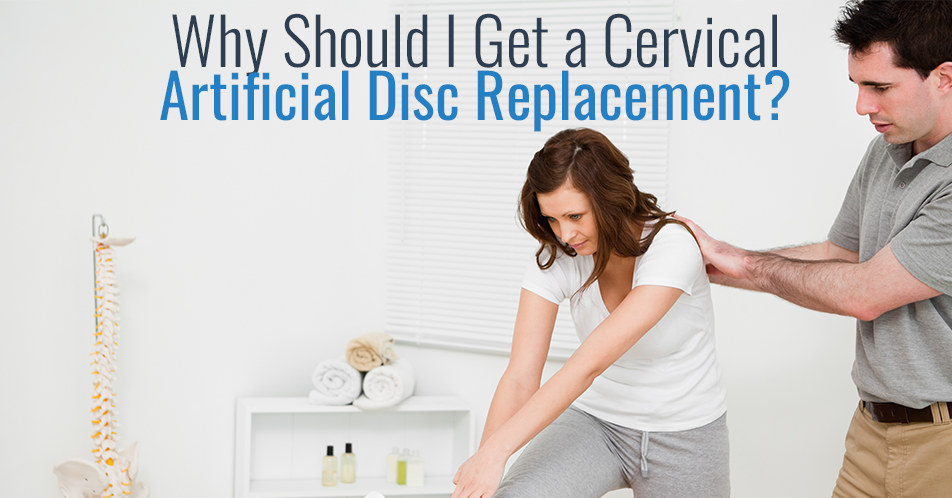 Why Should I Get a Cervical Artificial Disc Replacement?
