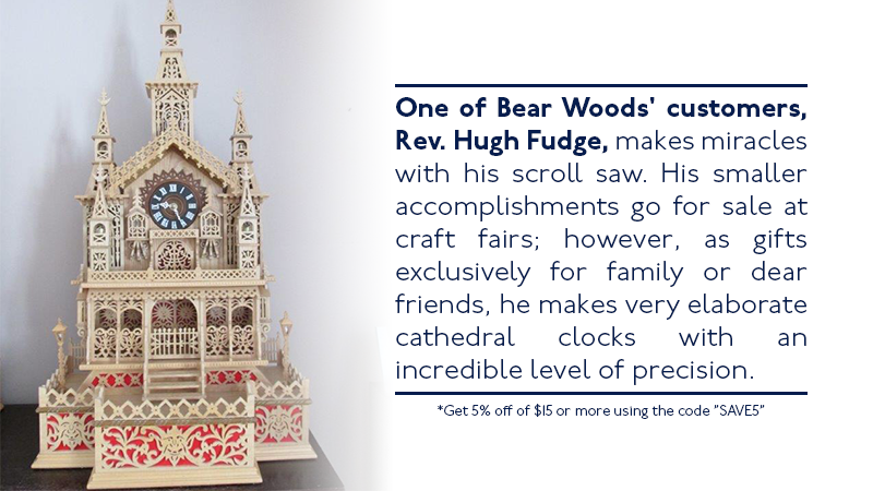 One of Bear Woods' customers, Rev. Hugh Fudge, makes miracles with his scroll saw. His smaller accomplishments go for sale at craft fairs; however, as gifts exclusively for family or dear friends, he makes very elaborate cathedral clocks with an incredible level of precision.