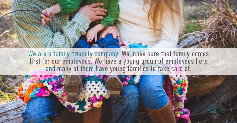 we are a family-friendly company. We make sure that family comes first for our employees