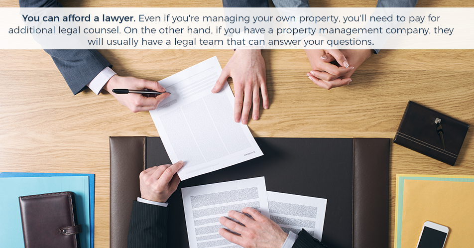 You can afford a lawyer. Even if you're managing your own property, you'll need to pay for additional legal counsel. On the other hand, if you have a property management company, they will usually have a legal team that can answer your questions.