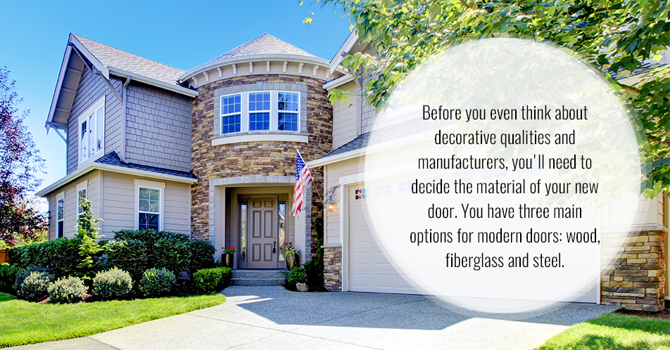 Before you even think about decorative qualities and manufacturers, you'll need to decide the material of your new door. You have three main options for modern doors: wood, fiberglass and steel.