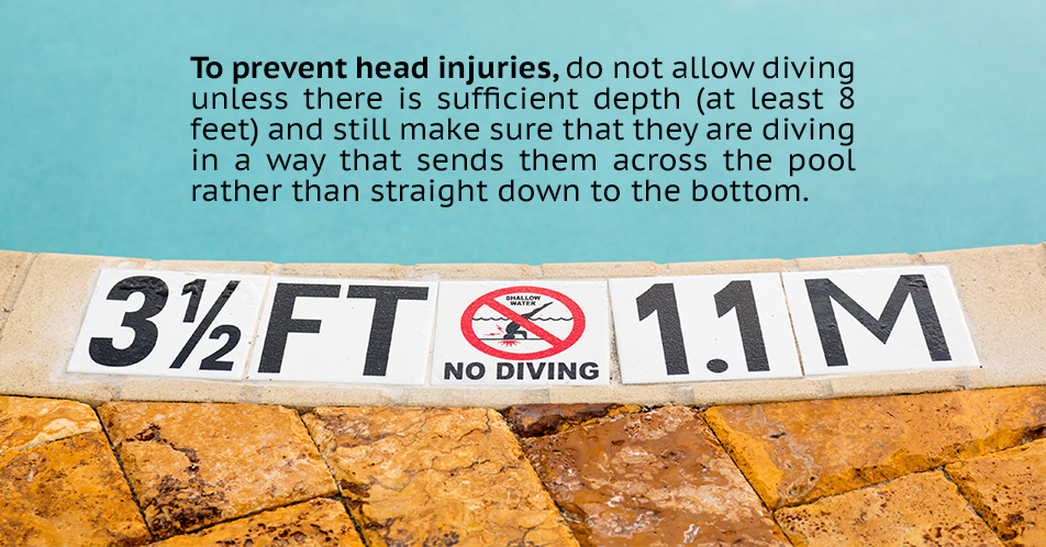 To prevent head injuries, do not allow diving unless there is sufficient depth for it and only allow people to jump in only feet first.