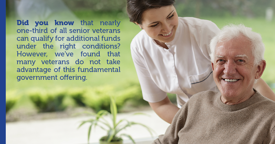 Did you know that nearly one-third of all senior veterans can qualify for additional funds under the right conditions? However, we've found that many veterans do not take advantage of this fundamental government offering.