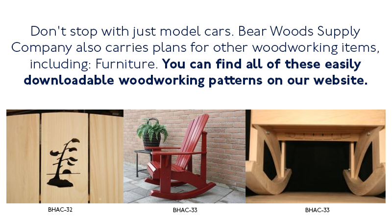 Don't stop with just model cars. Bear Woods Supply Company also carries plans for woodworking items, including furniture and clocks. You can find all of these easy to download patterns on our website.