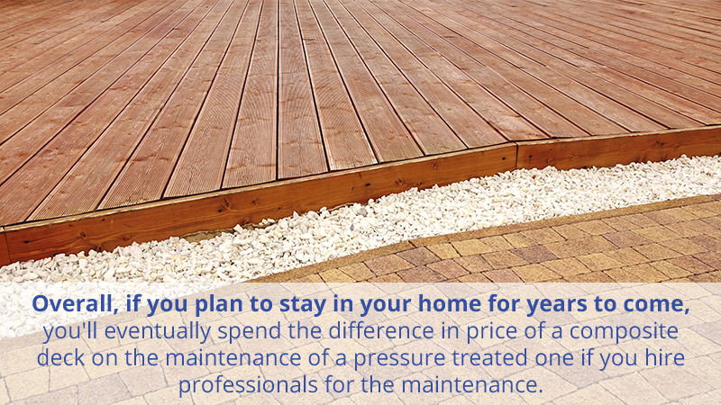 Overall, if you plan to stay in your home for years to come, you'll eventually spend the difference in price of a composite deck on the maintenance of a pressure treated one if you hire professionals for the maintenance.