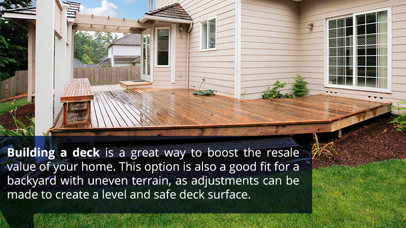 Building a deck is a great way to boost the resale value of your home. This option is also a good fit for a backyard with uneven terrain, as adjustments can be made to create a level and safe deck surface.