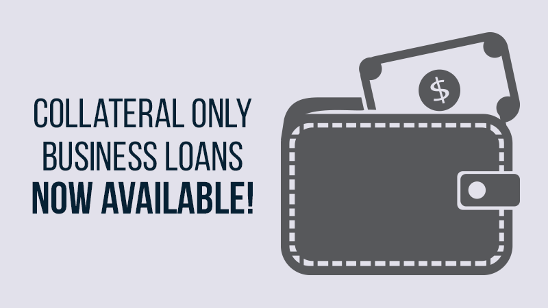Collateral Only Business Loans Now Available!