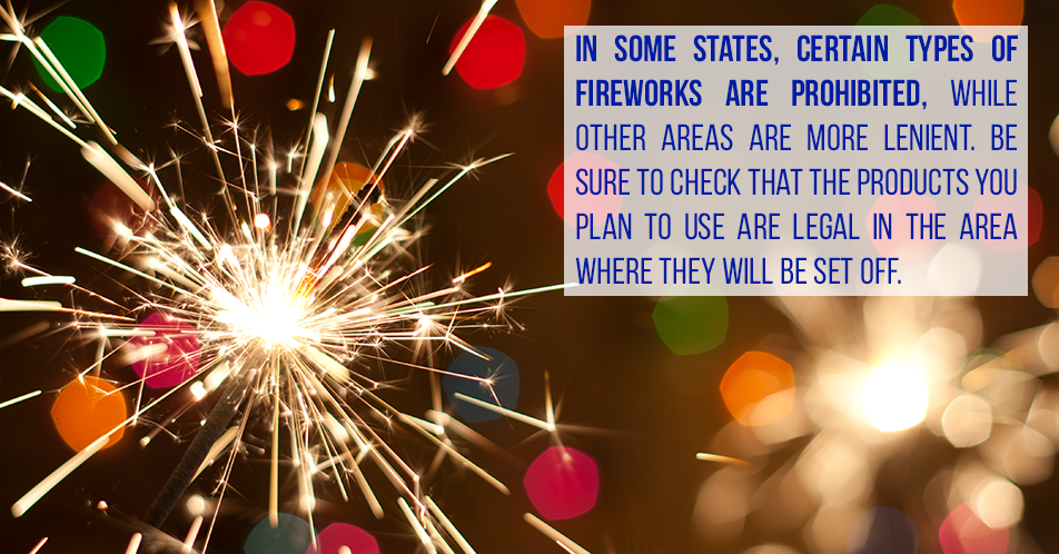 In some states, certain types of fireworks are prohibited, while other areas are more lenient. Be sure to check that the products you plan to use are legal in the area where they will be set off.