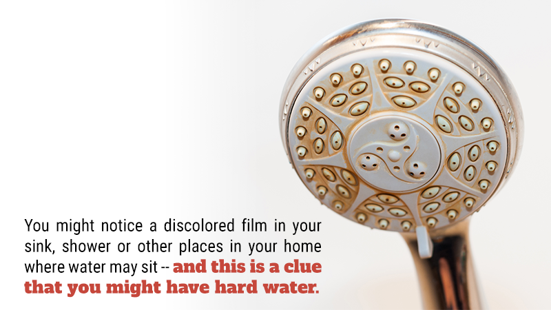 You might notice a discolored film in your sink, shower or other places in your home where water may sit -- and this is a clue that you might have hard water.