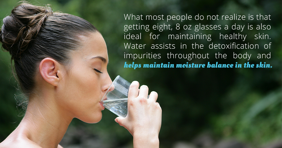 What most people do not realize is that getting eight, 8 oz glasses a day is also ideal for maintaining healthy skin. Water assists in the detoxification of impurities throughout the body and maintaining moisture balance in the skin.