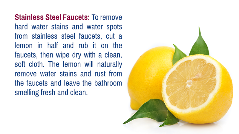 Stainless Steel Faucets: To remove hard water stains and water spots from stainless steel faucets, cut a lemon in half and rub it on the faucets, then wipe dry with a clean, soft cloth. The lemon will naturally remove water stains and rust from the faucets and leave the bathroom smelling fresh and clean.