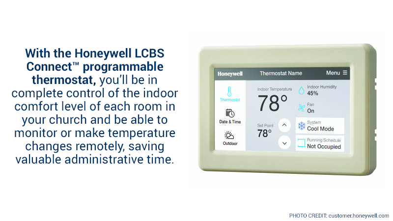 With the Honeywell LCBS Connect™ programmable thermostat, you'll be in complete control of the indoor comfort level of each room in your church and be able to monitor or make temperature changes remotely, saving valuable administrative time.
