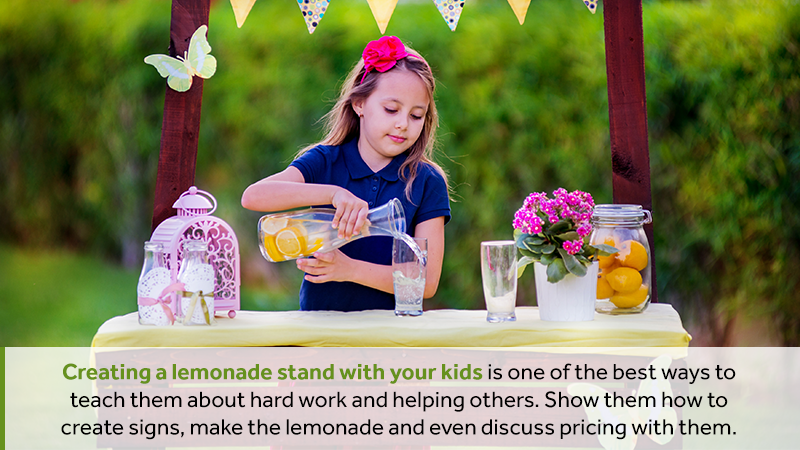 Creating a lemonade stand with your kids is one of the best ways to teach them about hard work and helping others. Show them how to create signs, make the lemonade and even discuss pricing with them.