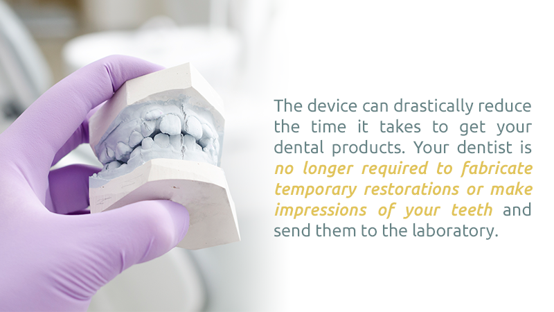 The device can drastically reduce the time it takes to get your dental products. Your dentist is no longer required to fabricate temporary restorations or make impressions of your teeth and send them to the laboratory.