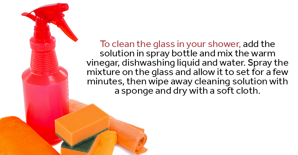 To clean the glass in your shower, add the solution in spray bottle and mix the warm vinegar, dishwashing liquid and water. Spray the mixture on the glass and allow it to set for a few minutes, then wipe away cleaning solution with a sponge and dry with a soft cloth.