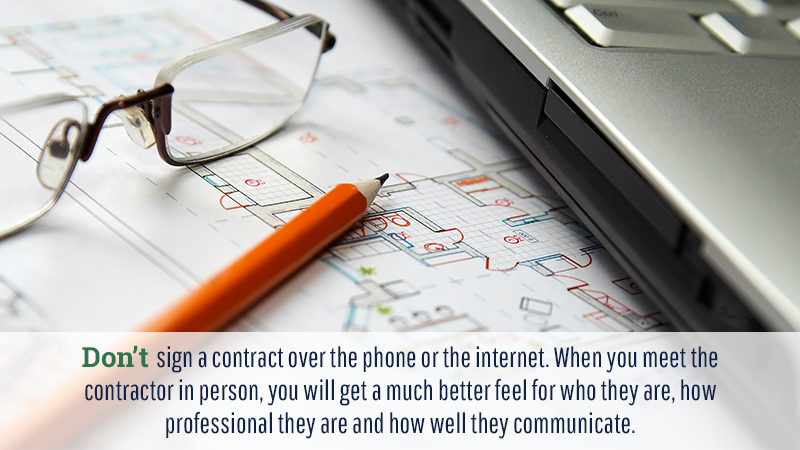 Don't sign a contract over the phone or the internet. When you meet the contractor in person, you will get a much better feel for who they are, how professional they are and how well they communicate.