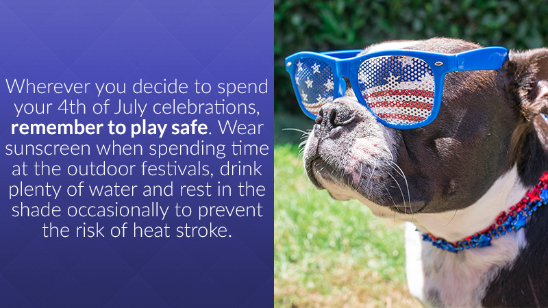 Wherever you decide to spend your 4th of July celebrations, remember to play safe. Wear sunscreen when spending time at the outdoor festivals, drink plenty of water and rest in the shade occasionally to prevent the risk of heat stroke.