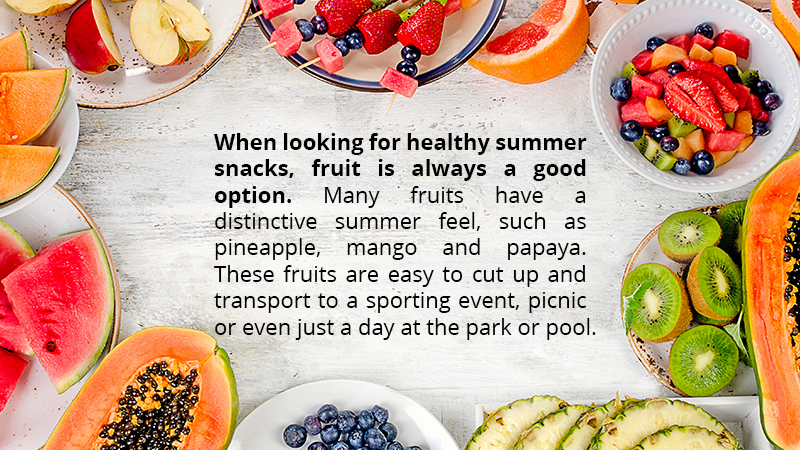 When looking for healthy summer snacks, fruit is always a good option. Many fruits have a distinctive summer feel, such as pineapple, mango and papaya. These fruits are easy to cut up and transport to a sporting event, picnic or even just a day at the park or pool.