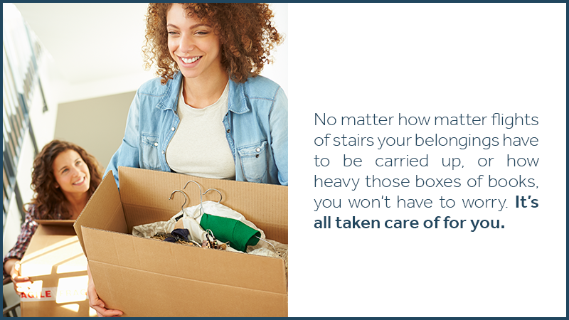 No matter how matter flights of stairs your belongings have to be carried up, or how heavy those boxes of books, you won't have to worry. It's all taken care of for you.