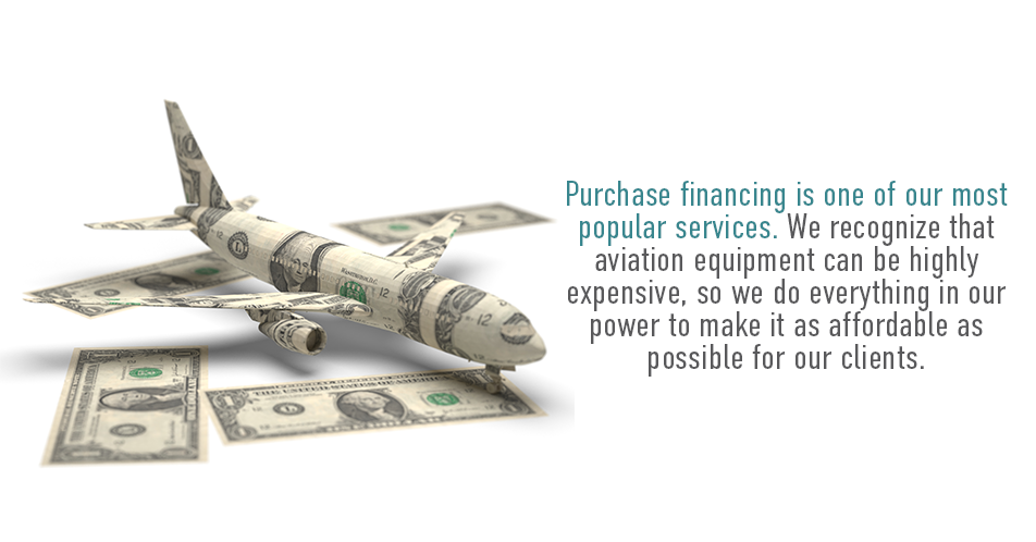 Purchase financing is one of our most popular services. We recognize that aviation equipment can be highly expensive, so we do everything in our power to make it as affordable as possible for our clients.