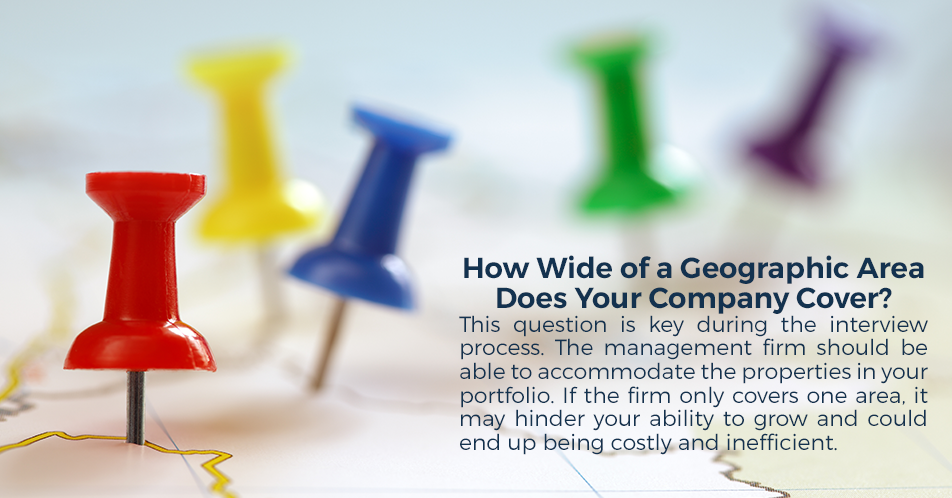 How Wide of a Geographic Area Does Your Company Cover? This question is key during the interview process. The management firm should be able to accommodate the properties in your portfolio. If the firm only covers one area, it may hinder your ability to grow and could end up being costly and inefficient.