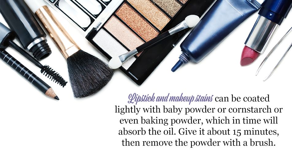 Lipstick and makeup stains can be coated lightly with baby powder or cornstarch or even baking powder, which in time will absorb the oil. Give it about 15 minutes, then remove the powder with a brush.