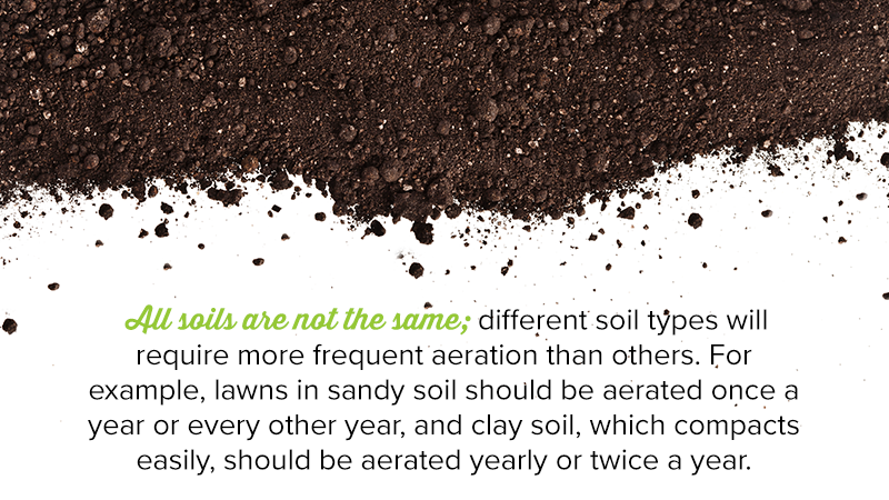 All soils are not the same; different soil types will require more frequent aeration than others. For example, lawns in sandy soil should be aerated once a year or every other year, and clay soil, which compacts easily, should be aerated yearly or twice a year.
