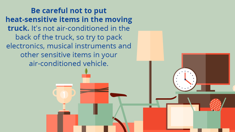 Be careful not to put heat-sensitive items in the moving truck. It's not air-conditioned in the back of the truck, so try to pack electronics, musical instruments and other sensitive items in your air-conditioned vehicle.
