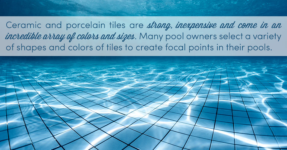 Ceramic and porcelain tiles are strong, inexpensive and come in an incredible array of colors and sizes. Many pool owners select a variety of shapes and colors of tiles to create focal points in their pools.